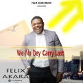Felix-Akara-–-We-No-Dey-Carry-Last.jpg
