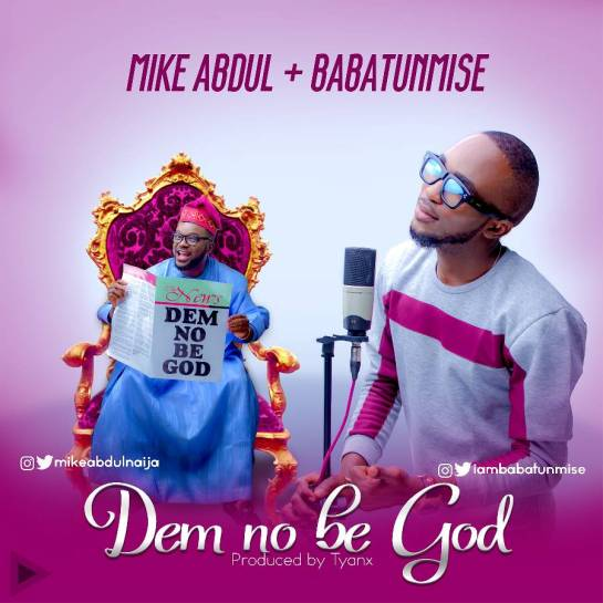 Dem No Be GOD - Mike Abdul Ft. Babatunmise