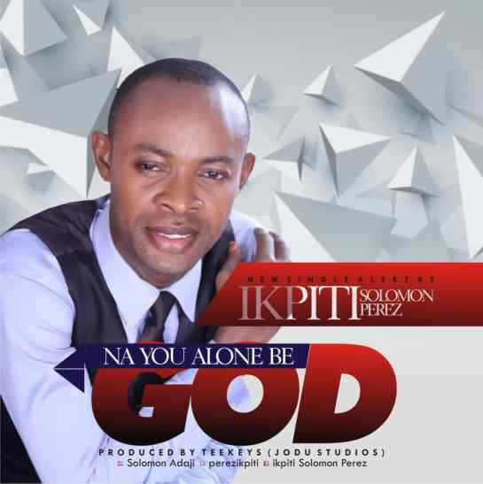 Na You Alone Be God - Ikpiti Solomon Perez