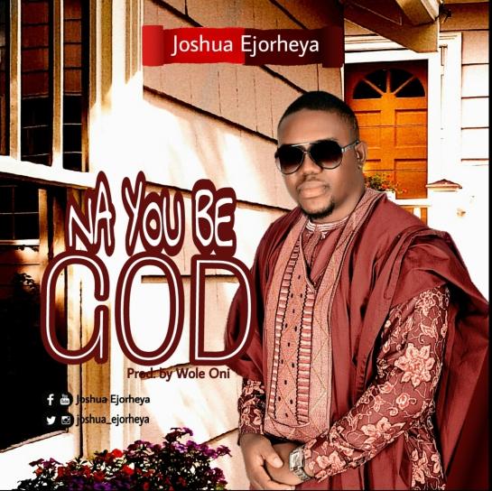 Na You Be God By Joshua Ehoryeya
