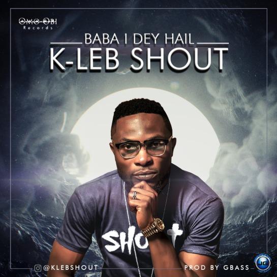 Baba I Dey Hail - K-Leb Shout