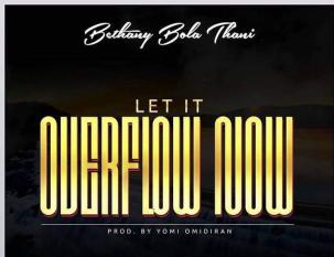 LET IT OVERFLOW NOW BY BETHANY BOLA THANI